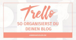 So organisierst du deinen Blog ganz einfach mit Trello I www.annehaeusler.de